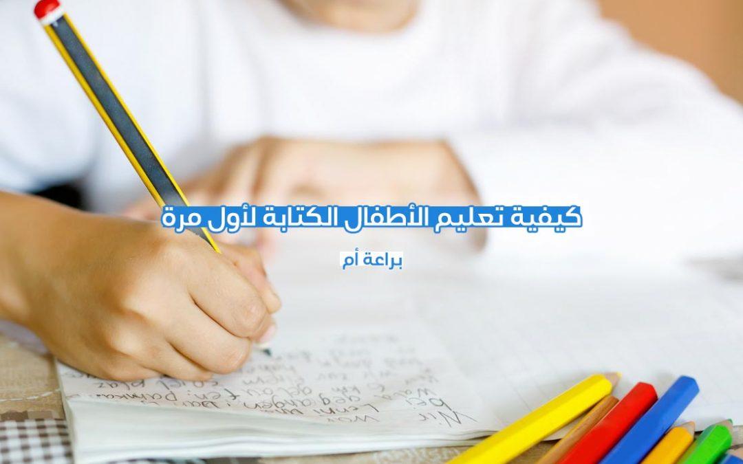 كيفية تعليم الاطفال الكتابة لاول مرة
